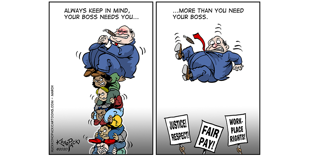 """Cartoon. First panel, a tower of workers holds up boss. Second panel, boss flounders mid-air after workers vanish. At bottom handheld signs say """"Justice, Respect"""" """"Fair Pay"""" """"Workplace Rights."""" Caption: """"Always keep in mind, your boss needs you... more than you need your boss."""""""